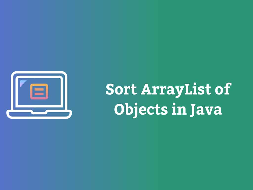 Sort an ArrayList of Objects in Java [Examples]
